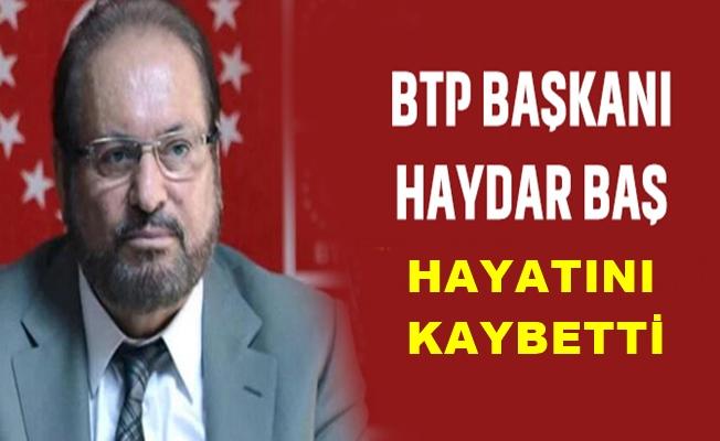 BTP Genel Başkanı Haydar Baş, hayatını kaybetti
