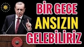 Erdoğan, BİR GECE ANSIZIN GELEBİLİRİZ !